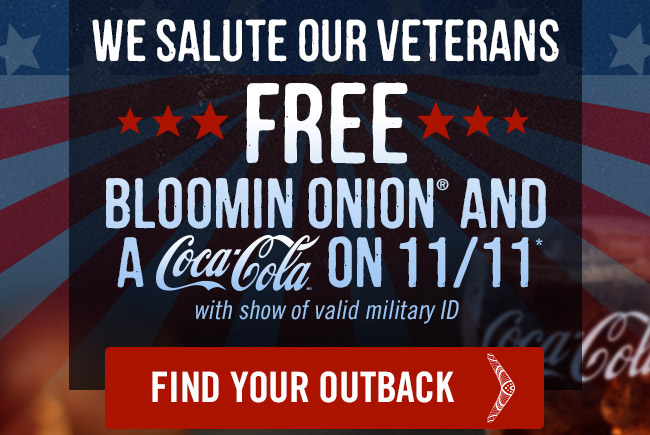 We salute our veterans with a FREE Bloomin' Onion and Coca-Cola on Friday 11/11.* (with show of valid military ID)