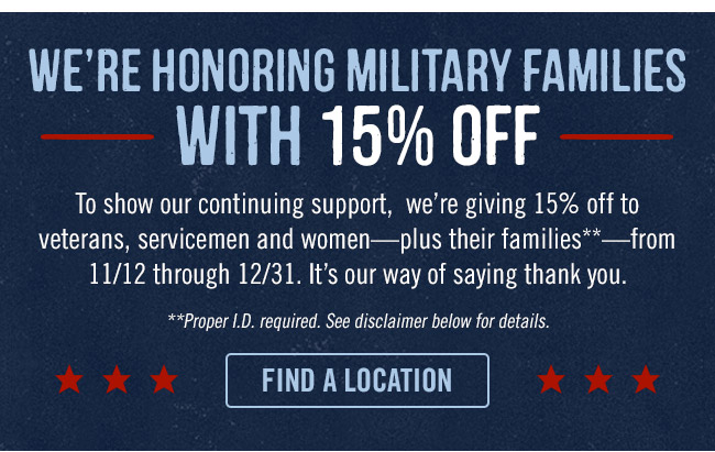 We're honoring military families with 15% OFF. To show our continuing support, we're giving 15% off to veterans, servicemen and women-plus their families**-from 11/12 through 12/31. It's our way of saying thank you. **Proper I.D. required. See disclaimer below for details.