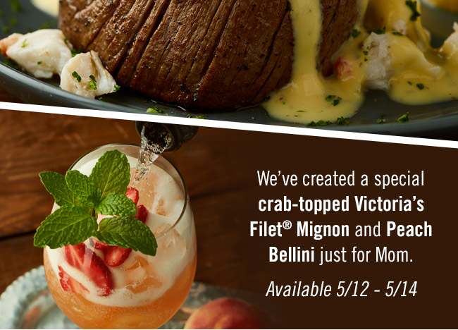 We've created a special crab-topped Victoria's Filet® Mignon and Peach Bellini just for Mom. Available 5/12 - 5/14. Find your Outback at Outback.com/Locations.