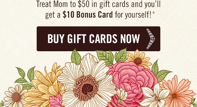 Treat Mom to $50 in gift cards and you'll get a $10 Bonus Card for yourself!* Order now at Outback.com/Gift-Cards.