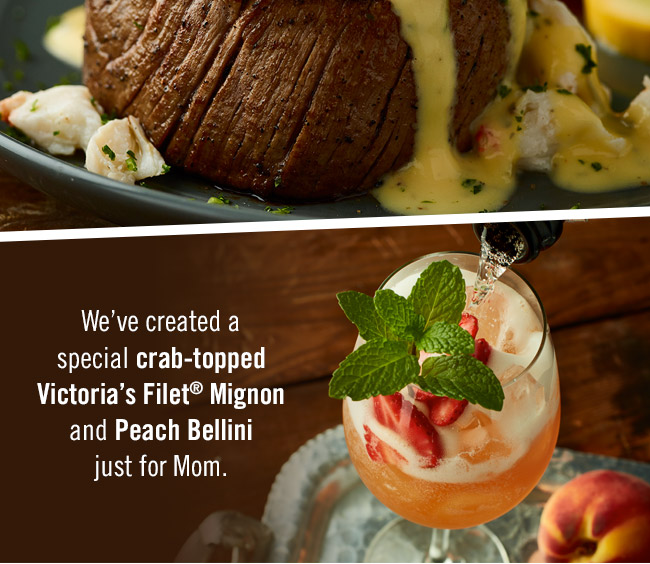 We've created a special crab-topped Victoria's Filet® Mignon and Peach Bellini just for Mom. Find your Outback at Outback.com/Locations.