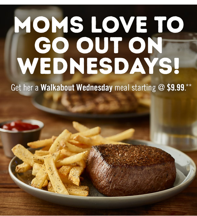 Moms love to go out on Wednesdays! Get her a Walkabout Wednesday meal starting at $9.99**
