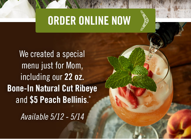 We created a special menu just for Mom, including our 22 oz. Bone-In Natural Cut Ribeye and $5 Peach Bellinis.* Available 5/12-5/14. Order now at Outback.com/Online-Ordering.