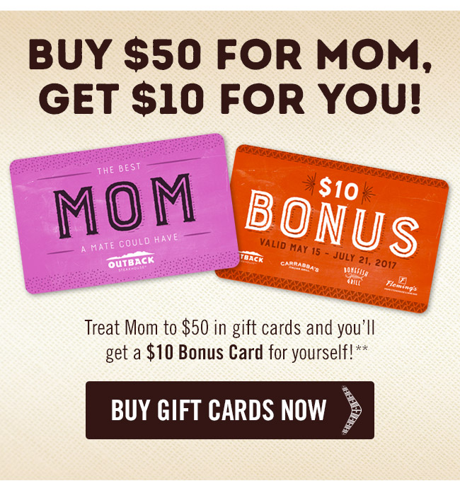 Buy $50 for Mom, get $10 for you! Treat Mom to $50 in gift cards and you'll get a $10 Bonus Card for yourself!** Order now at Outback.com/Gift-Cards.