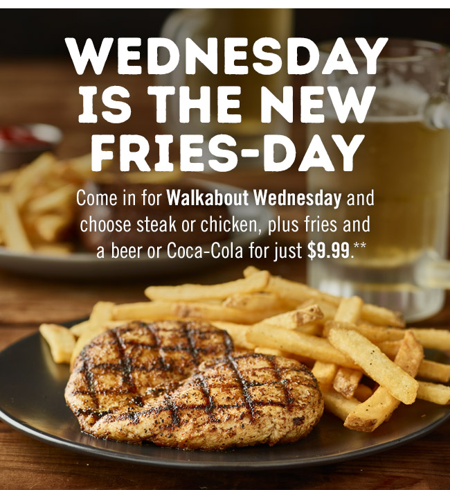 Wednesday is the new Fries-day. Come in for Walkabout Wednesday and choose steak or chicken, plus fries and a beer or Coca-Cola for just $9.99.**