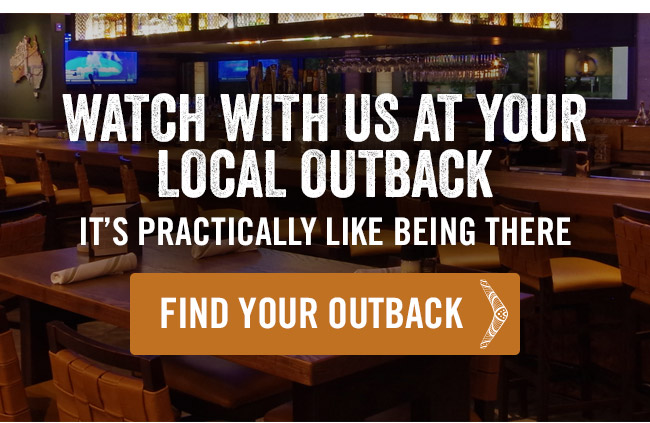 Watch with us at your local Outback - It's practically like being there.