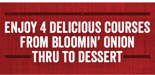 Enjoy 4 delicious courses from Bloomin' Onion thru to dessert.