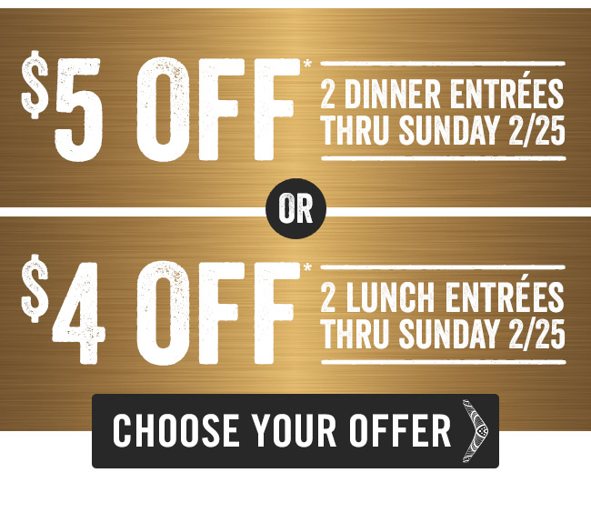 $5 OFF 2 Dinner Entrées or $4 OFF 2 Lunch Entrées thru Sunday 2/25*