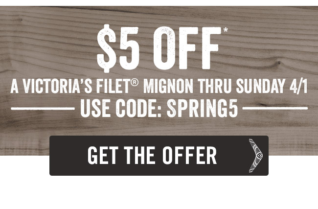 $5 OFF* a Victoria's Filet Mignon thru Sunday 4/1. Show coupon or use code SPRING5 for online ordering.