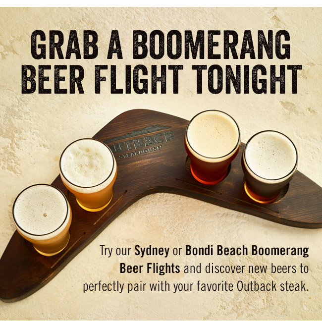 Grab a Boomerang Beer Flight tonight. Try our Sydney or Bondi Beach Boomerang eer Flights and discover new beers to perfectly pair with your favorite Outback steak.