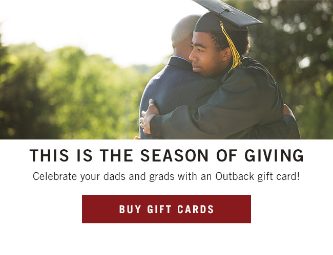This is the season of giving. Celebrate your dads and grads with an Outback gift card!