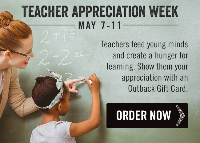 Teacher Appreciation Week is May 7-11. Teachers feed young minds and create a hunger for learning. Show them your appreciation with an Outback Gift Card.