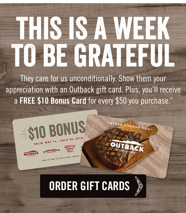This is a week to be grateful. They care for us unconditionally. Show them your appreciation with an Outback gift card. Plus, you'll receive a FREE $10 Bonus Card for every $50 you purchase.*