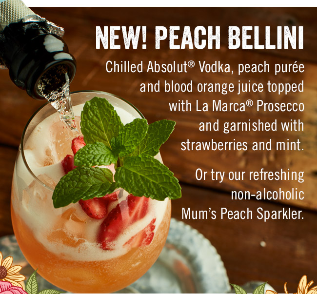 New! Peach Bellini - Chilled Absolut® Vodka, peach purée and blood orange juice topped with La Marca® Prosecco and garnished with strawberries and mint. Or try our refreshing non-alcoholic Mum's Peach Sparkler.