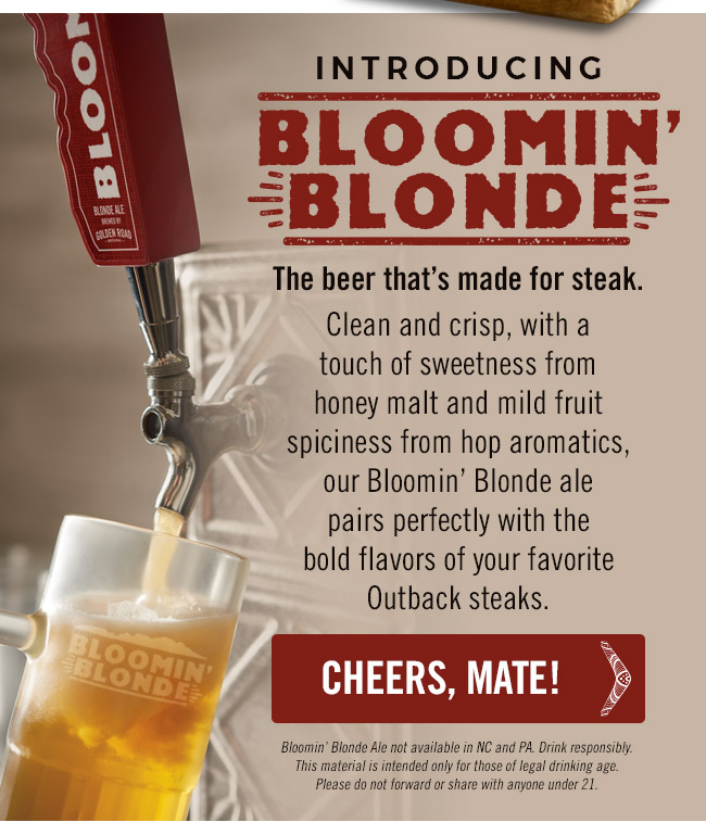 Introducing Bloomin' Blonde. The beer that's made for steak. Clean and crisp, with a touch of sweetness from honey malt and mild fruit spiciness from German hop aromatics, our Bloomin' Blonde ale pairs perfectly with the bold flavors of your favorite Outback steaks.