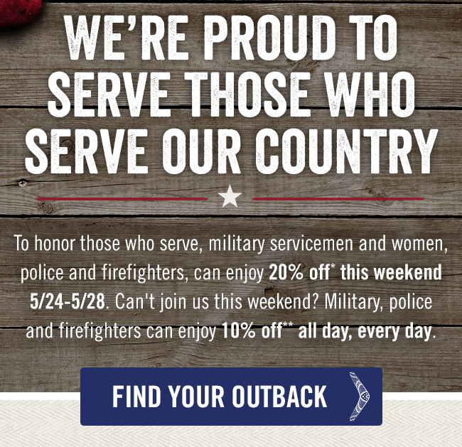 We're proud to serve those who serve our country. To honor those who serve, military servicemen and women, police and firefighters, can enjoy 20% off* this weekend 5/24-5/28. Can't join us this weekend? Military, police and firefighters can enjoy 10% off** all day, every day.