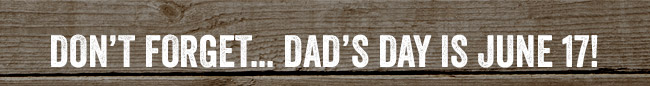 Don't forget... Dad's Day is June 17!