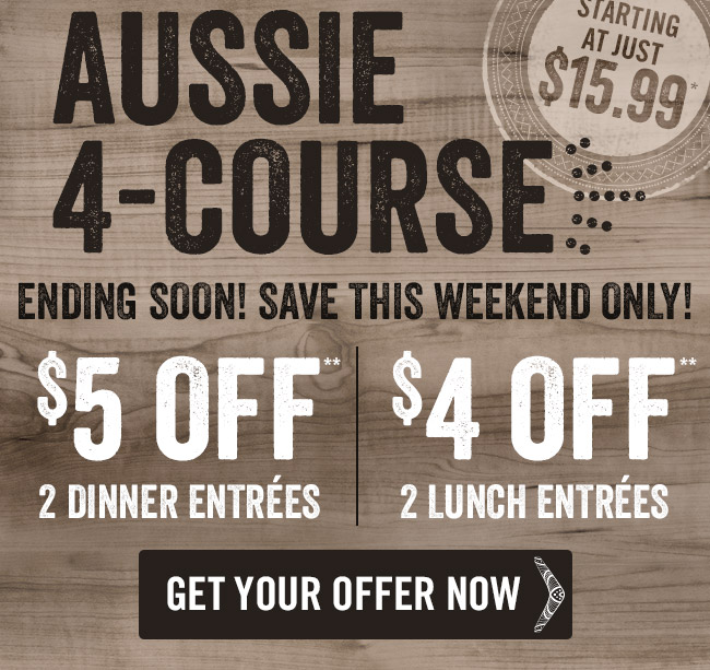 Aussie 4-Course ending soon... Save this weekend only! $5 OFF 2 Dinner Entrées or $4 OFF 2 Lunch Entrées