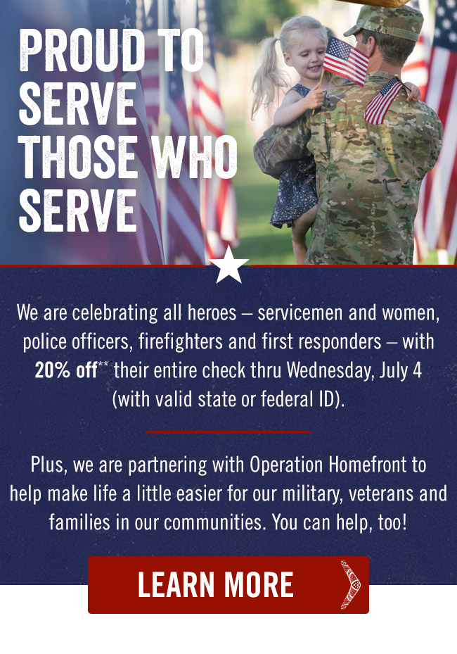 Proud to serve those who serve. We are celebrating all heroes – servicemen and women, police officers, firefighters and first responders – with 20% off** their entire check thru Wednesday, July 4 (with valid state or federal ID). Plus, we are partnering with Operation Homefront to help make life a little easier for our military, veterans and families in our communities. You can help, too!