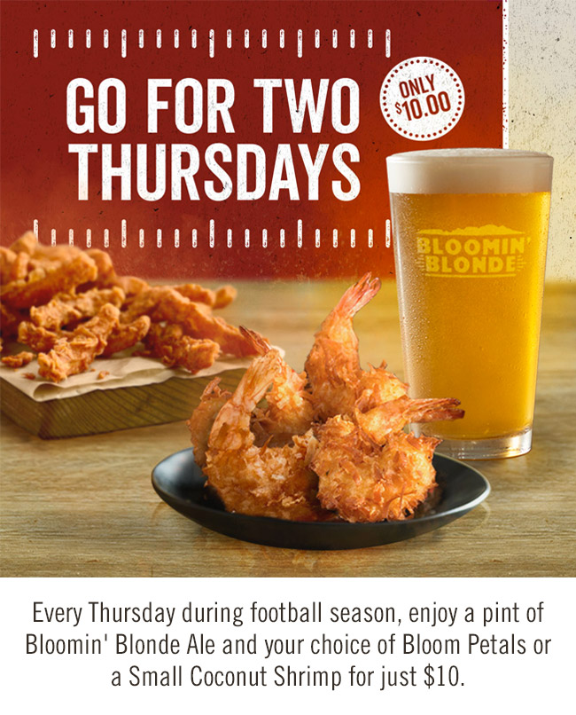 Go For Two Thursdays: Every Thursday during football season, enjoy a pint of Bloomin' Blonde Ale and your choice of Bloom Petals or a Small Coconut Shrimp for just $10.