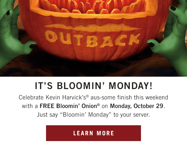 Celebrate Kevin Harvick's® aus-some finish this weekend with a FREE Bloomin' Onion® on Monday. Just say Bloomin' Monday to your server.