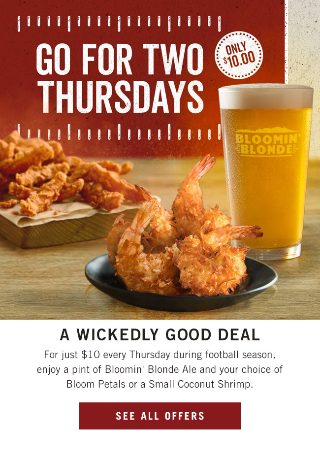 Go For Two Thursdays. A wickedly good deal. For just $10 every Thursday during football season, enjoy a pint of Bloomin' Blonde Ale and your choice of Bloom Petals or a Small Coconut Shrimp.