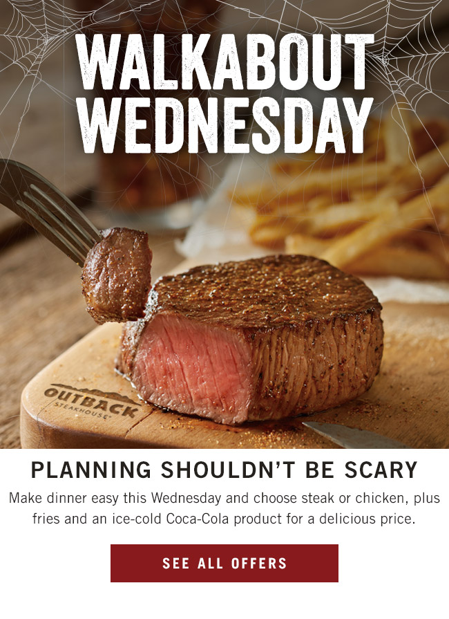 Walkabout Wednesday. Planning shouldn't be scary! Make dinner easy this Wednesday and choose steak or chicken, plus fries and an ice-cold Coca-Cola product for a delicious price.