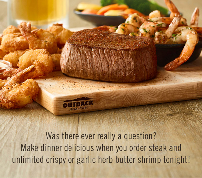 Steak & Unlimited Shrimp! Was there ever really a question? Make dinner delicious when you order steak and unlimited crispy or garlic herb butter shrimp tonight!