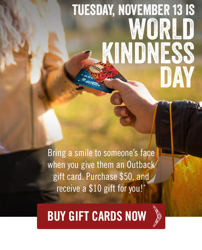 Tuesday, November 13 is World Kindness Day. Bring a smile to someone's face when you give them an Outback gift card. Purchase $50, and receive a $10 gift for you!*