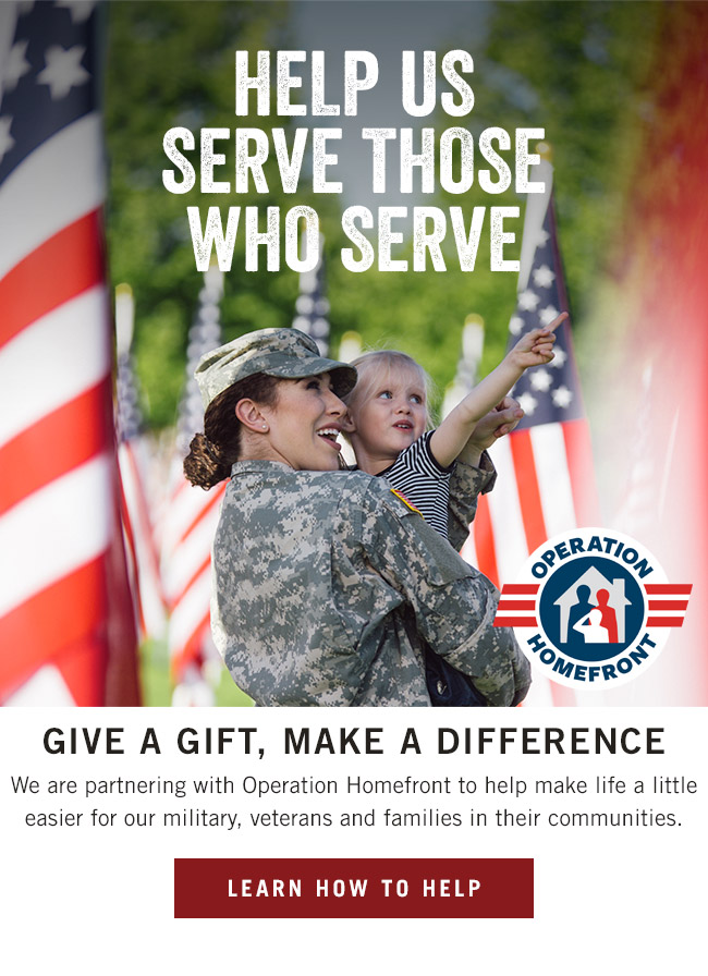 Help us serve those who serve. Give a gift and make a difference. We are partnering with Operation Homefront to help make life a little easier for our military, veterans and families in their communities.