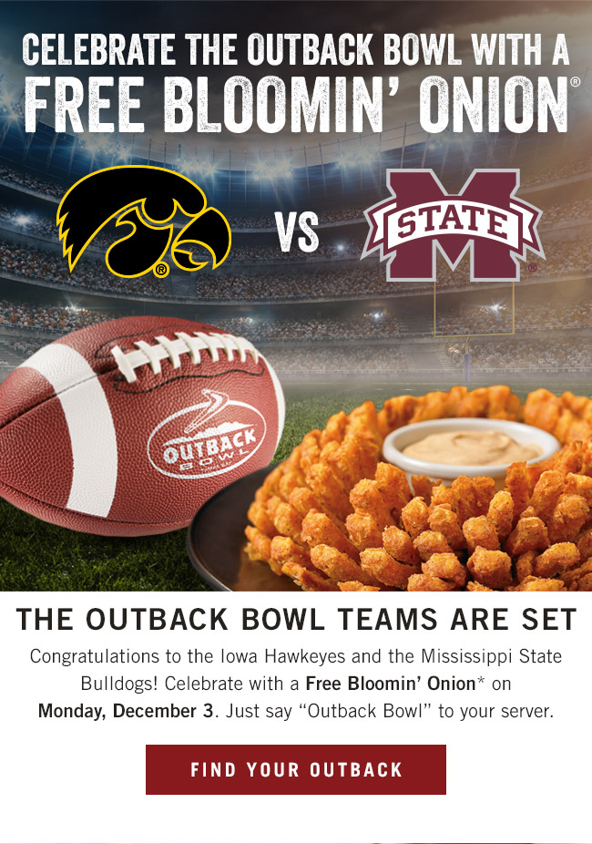 The Outback Bowl teams are set! Congratulations! Celebrate with a Free Bloomin' Onion* on Monday, December 3. Just say 'Outback Bowl' to your server.