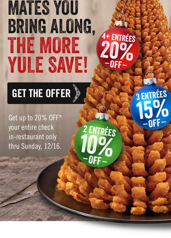The more mates you bring along, the more YULE save! Get up to 20% OFF* your entire check in-restaurant only thru Sunday, 12/16.