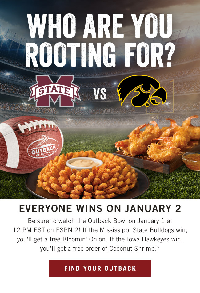 Who are you rooting for? Everyone wins on January 2! Be sure to watch the Outback Bowl on January 1 at 12 PM EST on ESPN 2! If the Mississippi State Bulldogs win, you'll get a free Bloomin' Onion. If the Iowa Hawkeyes win, you'll get a free order of Coconut Shrimp.*