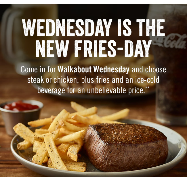 Wednesday is the new Fries-day. Come in for Walkabout Wednesday and choose steak or chicken, plus fries and an ice-cold beverage for an unbelievable price.**