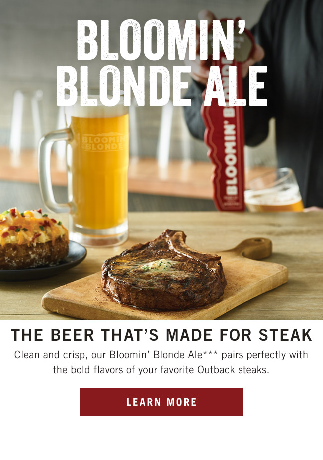 Bloomin' Blonde Ale - the beer that's made for steak! Clean and crisp, our Bloomin' Blonde Ale*** pairs perfectly with the bold flavors of your favorite Outback steaks.