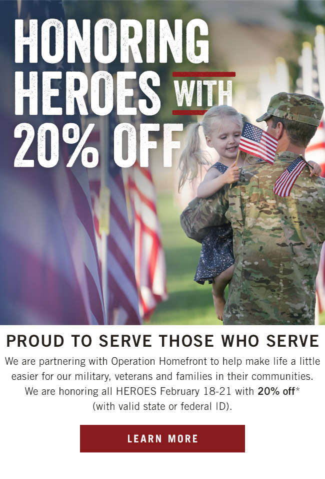 Honoring heroes with 20% OFF. We are proud to serve those who serve and are partnering with Operation Homefront to help make life a little easier for our military, veterans and families in their communities. We are honoring all HEROES thru February 21 with 20% off* (with valid state or federal ID).
