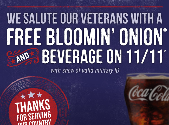 We salute our veterans with a FREE Bloomin' Onion and Beverage on 11/11* (with show of valid military ID).