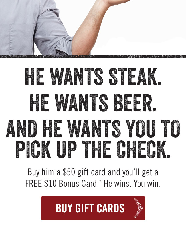 He wants steak. He wants beer. And he wants you to pick up the check. Buy him a $50 gift card and you'll get a FREE $10 Bonus Card.* He wins. You win.