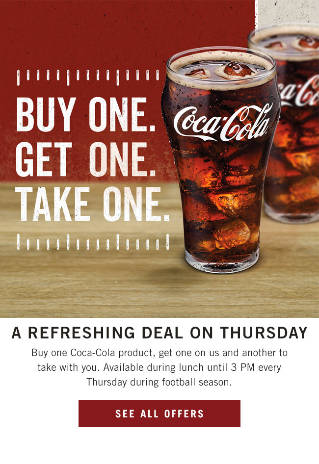 Buy one, get one, take one. Buy one Coca-Cola product, get one on us and another to take with you. Available during lunch until 3 PM every Thursday during football season.