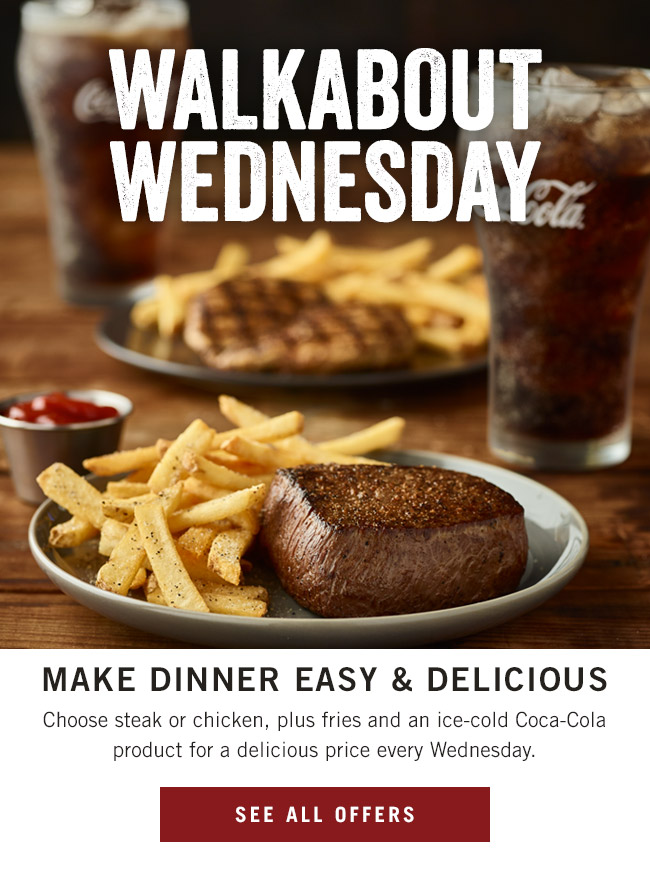 Walkabout Wednesday. Make dinner easy and delicious! Choose steak or chicken, plus fries and an ice-cold Coca-Cola product for a delicious price every Wednesday.