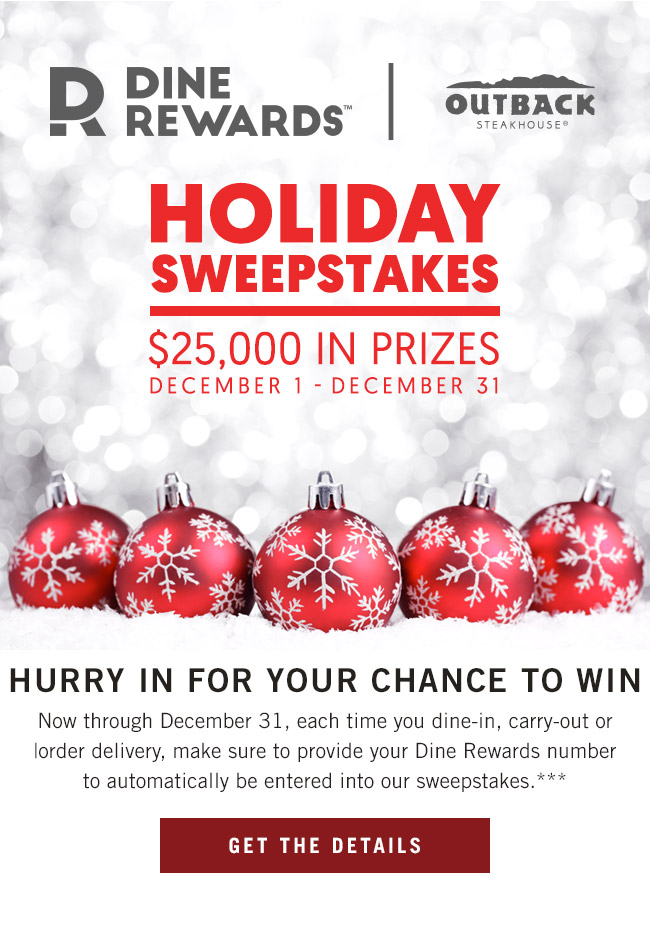 Dine Rewards Holiday Sweepstakes - $25,000 in prizes through December 31. Jingle all the way to Outback! Now through December 31, each time you dine-in, carry-out or order delivery, make sure to provide your Dine Rewards number to automatically be entered into our sweepstakes.***