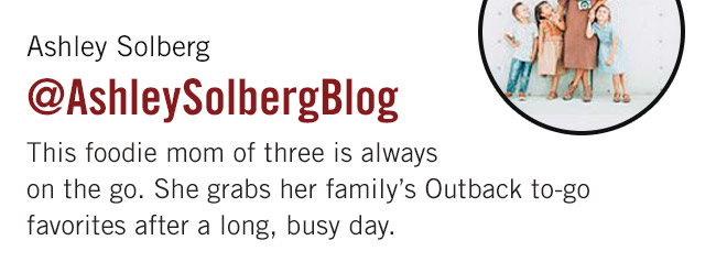 This foodie mom of three is always on the go. She grabs her family's Outback to-go favorites after a long, busy day.