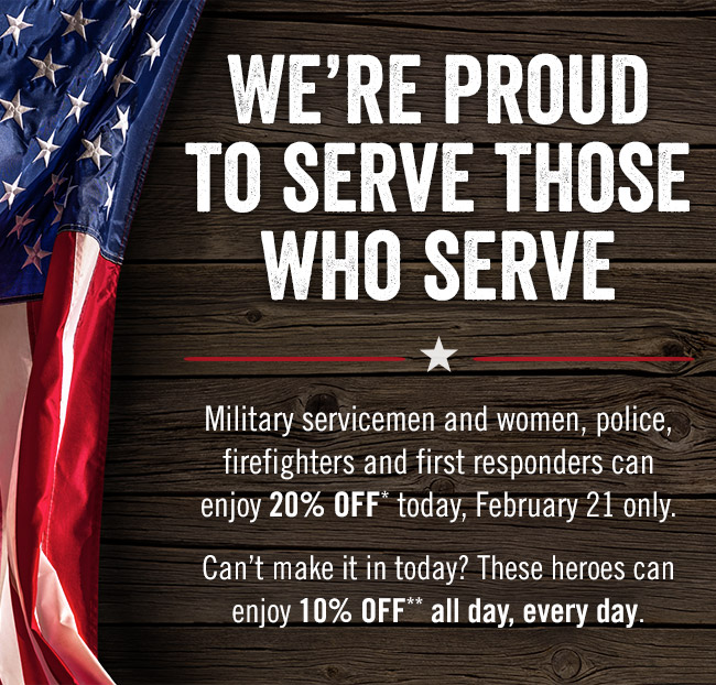 We're proud to serve those who serve. Military servicemen and women, police, firefighters and first responders can enjoy 20% OFF* today, February 21 only. Can't make it in today? These heroes can enjoy 10% OFF** all day, every day.