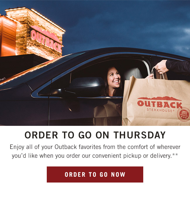Order To Go on Thursday. Enjoy all of your Outback favorites from the comfort of wherever you'd like when you order our convenient pickup or delivery.**