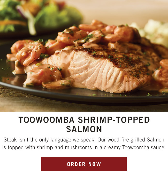 Toowoomba Shrimp-Topped Salmon. Steak isn't the only language we speak. Our wood-fire grilled Salmon is topped with shrimp and mushrooms in a creamy Toowoomba sauce.