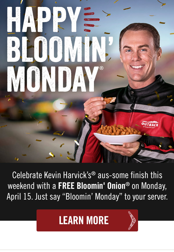 Happy Bloomin' Monday! Celebrate Kevin Harvick's® aus-some finish this weekend with a FREE Bloomin' Onion® on Monday, April 15. Just say Bloomin' Monday to your server.