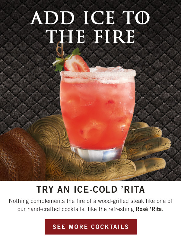 Add ice to the fire... Try an ice-cold 'Rita! Nothing complements the fire of a wood-grilled steak like one of our hand-crafted cocktails, like the refreshing Rosé 'Rita.