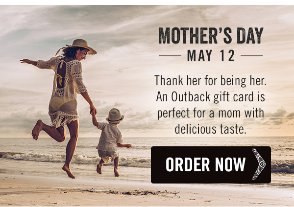 Mother's Day is May 12. Thank her for being her. An Outback gift card is perfect for a mom with delicious taste.