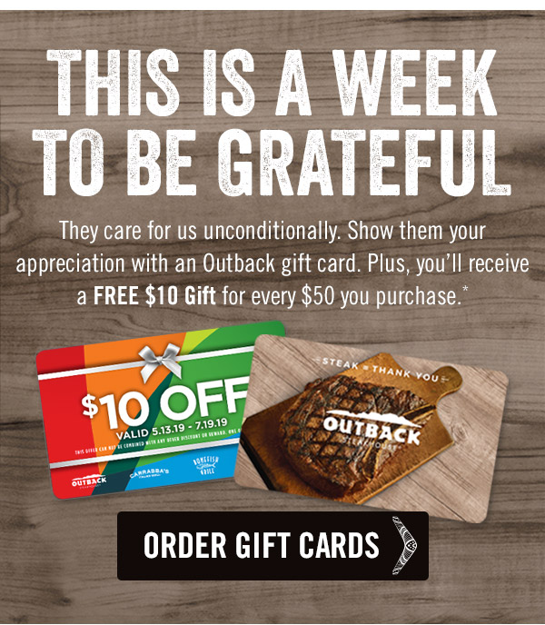 This is a week to be grateful. They care for us unconditionally. Show them your appreciation with an Outback gift card. Plus, you'll receive a FREE $10 Gift for every $50 you purchase.*