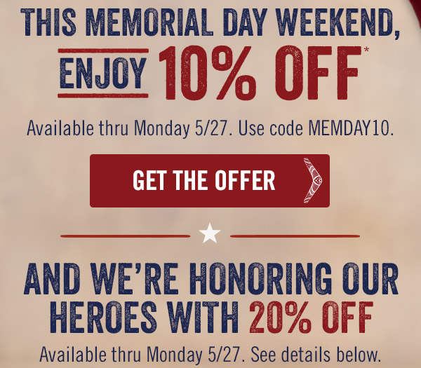 This Memorial Day weekend, enjoy 10% OFF.* Available thru Monday 5/27. Use code MEMDAY10. And we're honoring our heroes with 20% OFF.** Available thru Monday 5/27. See details below.
